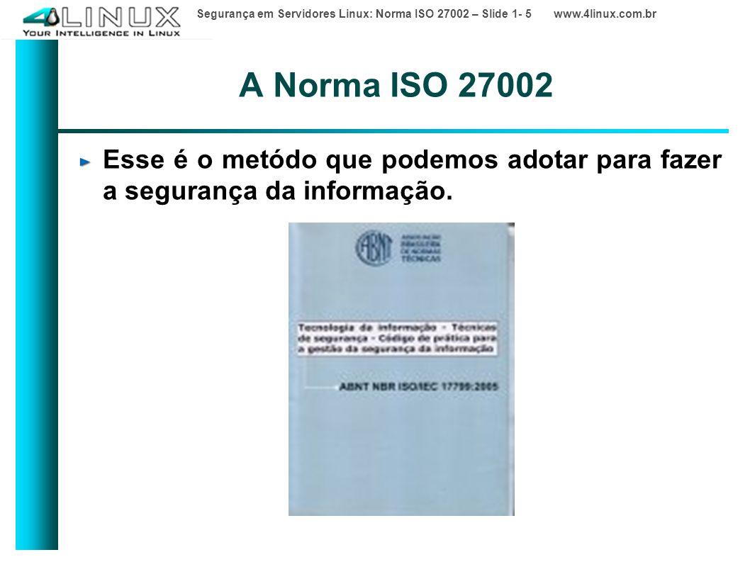 Segurança em Servidores Linux: Norma ISO 27002 – Slide 1- 5 www.4linux.com.br A Norma ISO 27002 Esse é o metódo que podemos adotar para fazer a segurança da informação.