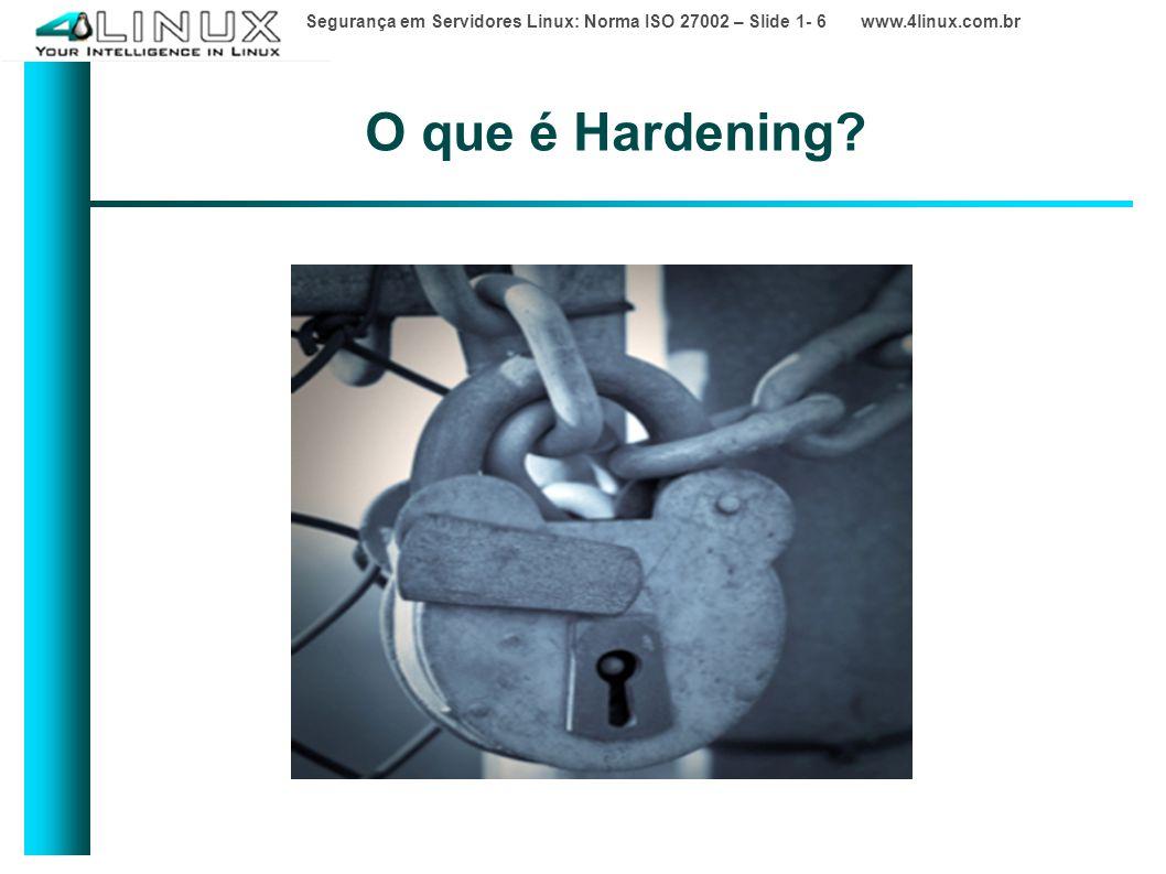 Segurança em Servidores Linux: Norma ISO 27002 – Slide 1- 6 www.4linux.com.br O que é Hardening?