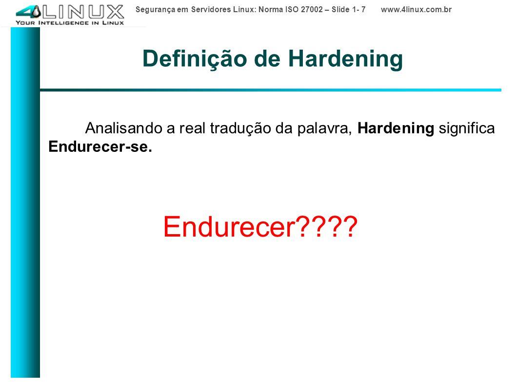 Segurança em Servidores Linux: Norma ISO 27002 – Slide 1- 7 www.4linux.com.br Definição de Hardening Analisando a real tradução da palavra, Hardening significa Endurecer-se.