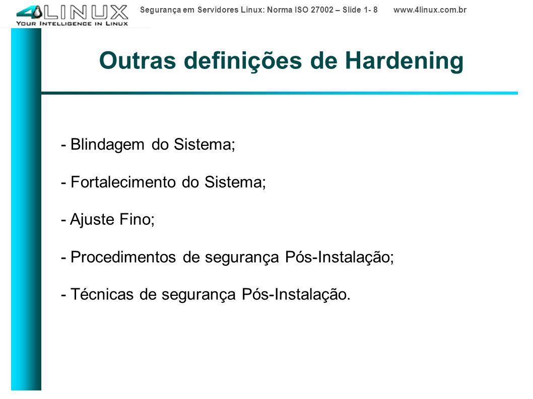 Segurança em Servidores Linux: Norma ISO 27002 – Slide 1- 8 www.4linux.com.br Outras definições de Hardening - Blindagem do Sistema; - Fortalecimento do Sistema; - Ajuste Fino; - Procedimentos de segurança Pós-Instalação; - Técnicas de segurança Pós-Instalação.
