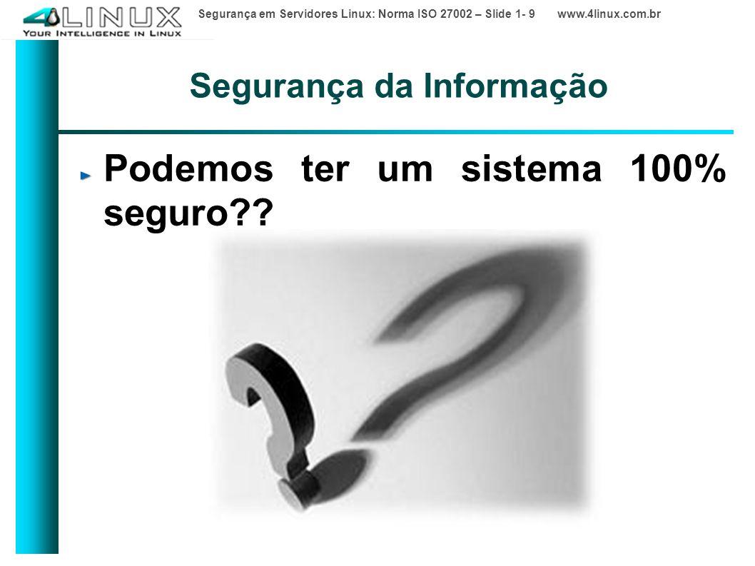 Segurança em Servidores Linux: Norma ISO 27002 – Slide 1- 9 www.4linux.com.br Segurança da Informação Podemos ter um sistema 100% seguro??