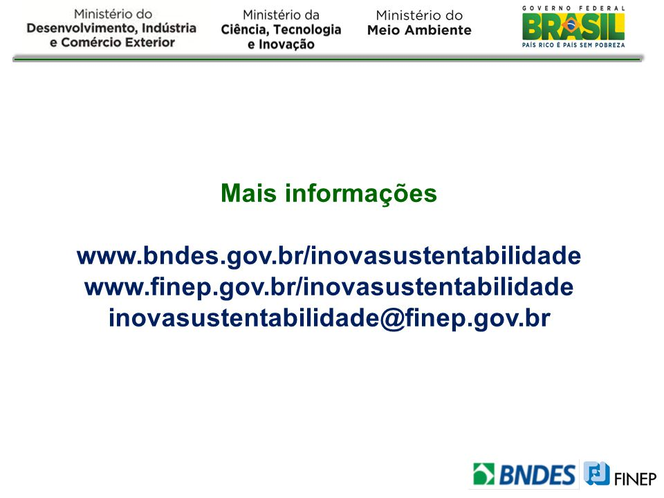 Mais informações www.bndes.gov.br/inovasustentabilidade www.finep.gov.br/inovasustentabilidade inovasustentabilidade@finep.gov.br