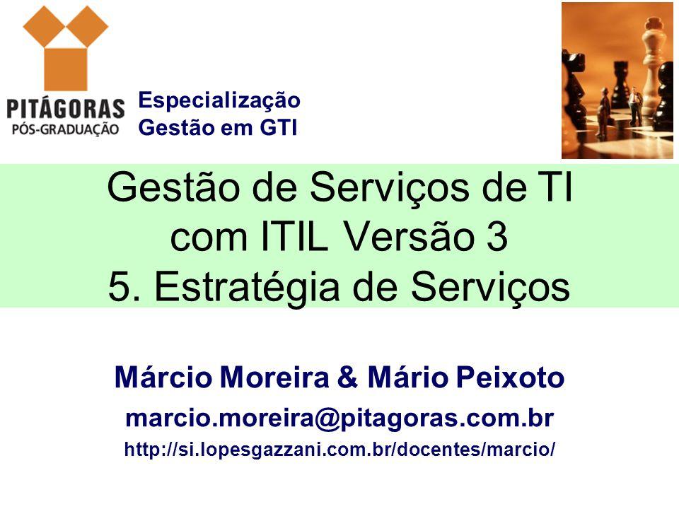 Especialização Gestão em GTI Márcio Moreira & Mário Peixoto marcio.moreira@pitagoras.com.br http://si.lopesgazzani.com.br/docentes/marcio/ Gestão de Serviços de TI com ITIL Versão 3 5.