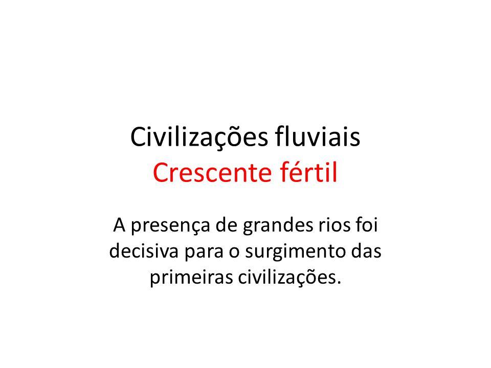 Civilizações fluviais Crescente fértil A presença de grandes rios foi decisiva para o surgimento das primeiras civilizações.