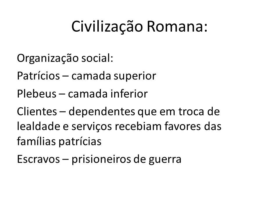 Civilização Romana: Organização social: Patrícios – camada superior Plebeus – camada inferior Clientes – dependentes que em troca de lealdade e serviç