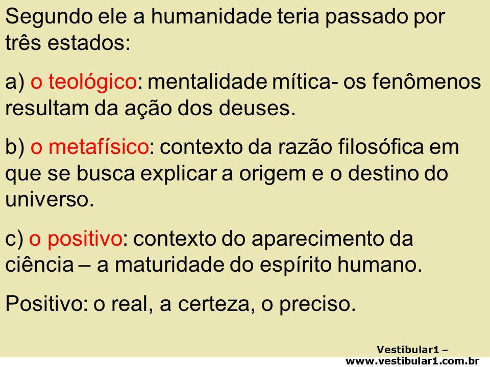 Segundo ele a humanidade teria passado por três estados: a) o teológico: mentalidade mítica- os fenômenos resultam da ação dos deuses. b) o metafísico