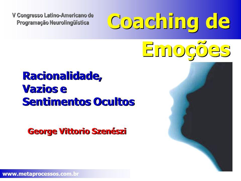 www.metaprocessos.com.br Coaching de Emoções George Vittorio Szenészi Racionalidade, Vazios e Sentimentos Ocultos Racionalidade, Vazios e Sentimentos Ocultos V Congresso Latino-Americano de Programação Neurolingüística V Congresso Latino-Americano de Programação Neurolingüística