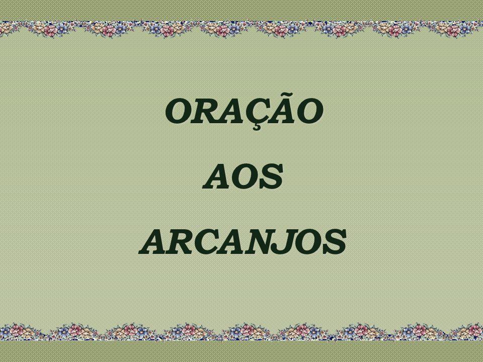 ORAÇÃO AOS ARCANJOS ORAÇÃO AOS ARCANJOS
