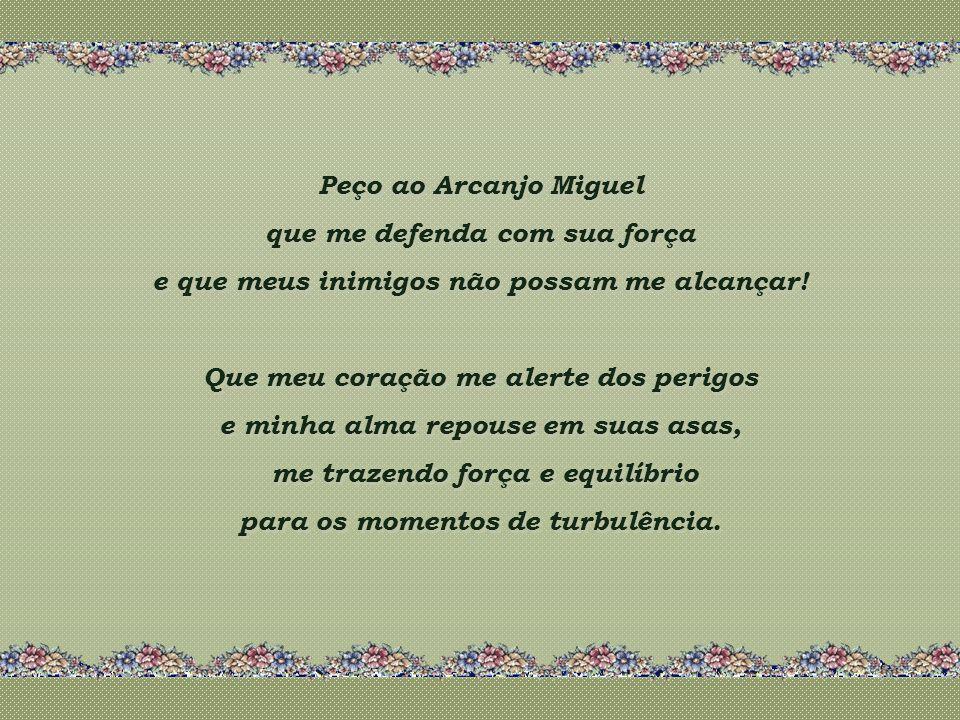 Peço ao Arcanjo Miguel que me defenda com sua força e que meus inimigos não possam me alcançar.