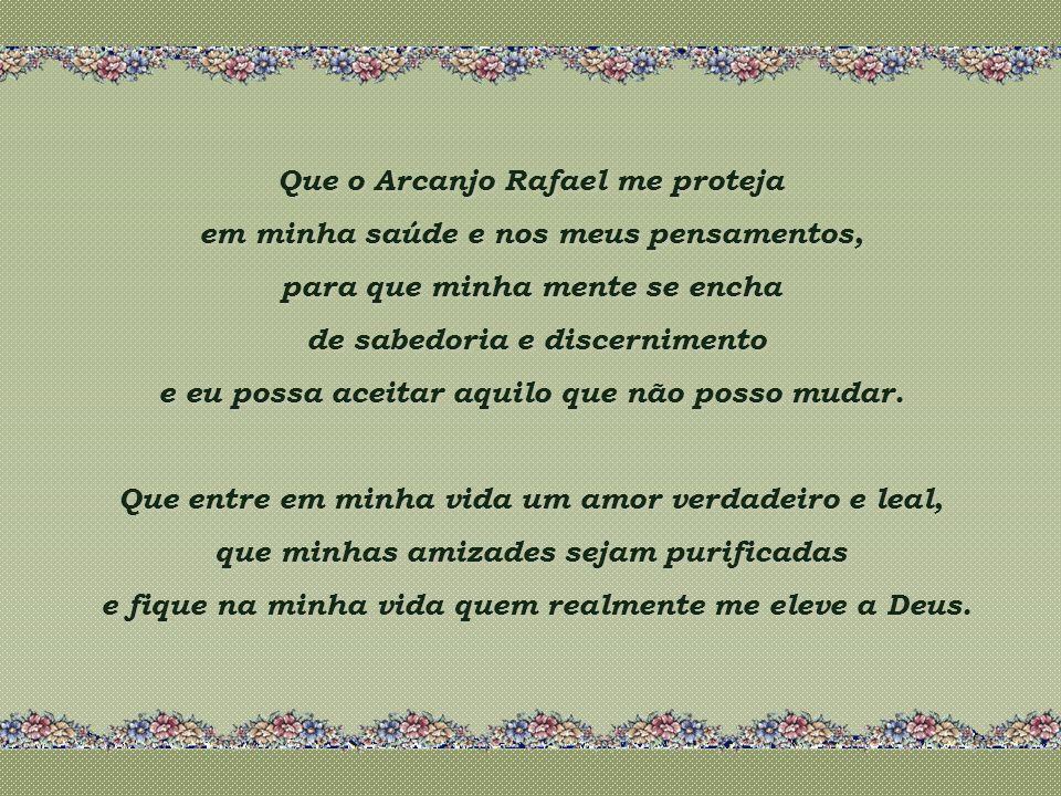 Que o Arcanjo Rafael me proteja em minha saúde e nos meus pensamentos, para que minha mente se encha de sabedoria e discernimento e eu possa aceitar aquilo que não posso mudar.