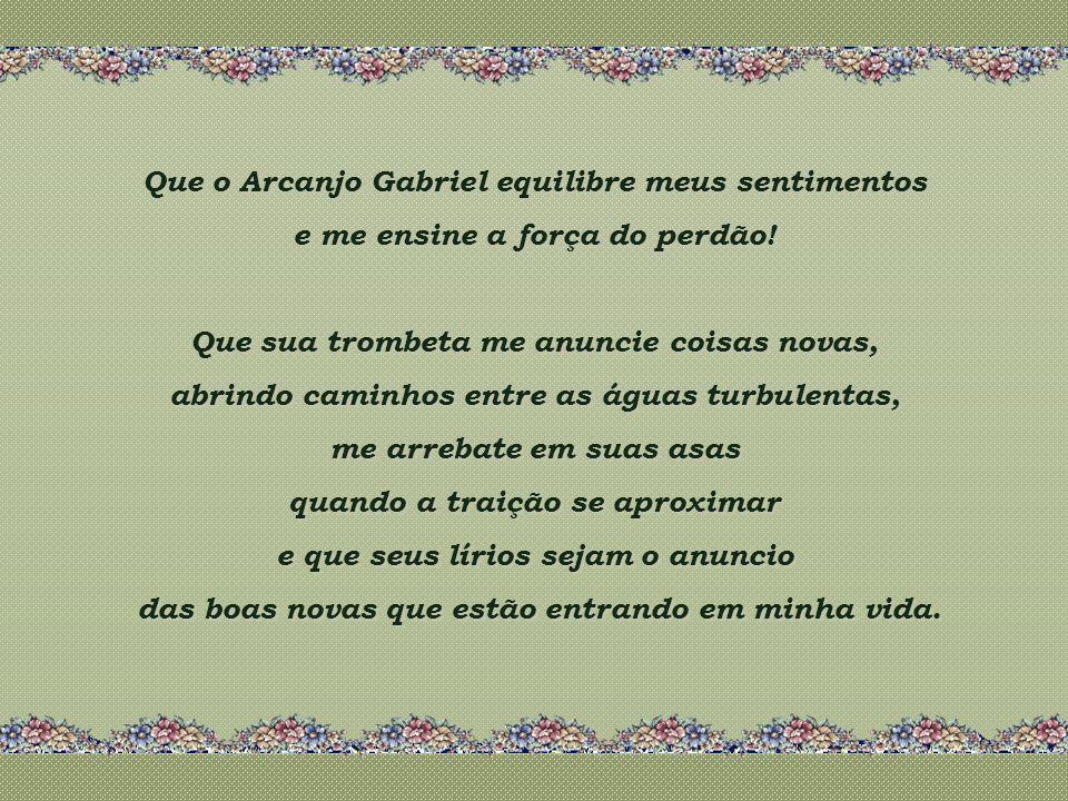 Que o Arcanjo Gabriel equilibre meus sentimentos e me ensine a força do perdão.
