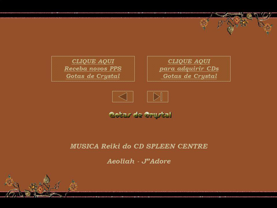 MUSICA Reiki do CD SPLEEN CENTRE Aeoliah - JAdore CLIQUE AQUI para adquirir CDs Gotas de Crystal CLIQUE AQUI Receba novos PPS Gotas de Crystal