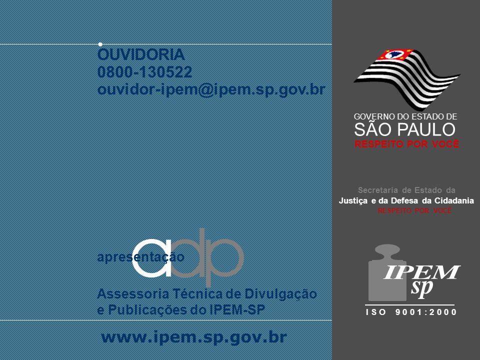SISTEMA INTERNACIONAL DE UNIDADES - SI OUVIDORIA 0800-130522 ouvidor-ipem@ipem.sp.gov.br www.ipem.sp.gov.br apresentação Assessoria Técnica de Divulgação e Publicações do IPEM-SP Secretaria de Estado da Justiça e da Defesa da Cidadania I S O 9 0 0 1 : 2 0 0 0 GOVERNO DO ESTADO DE SÃO PAULO RESPEITO POR VOCÊ