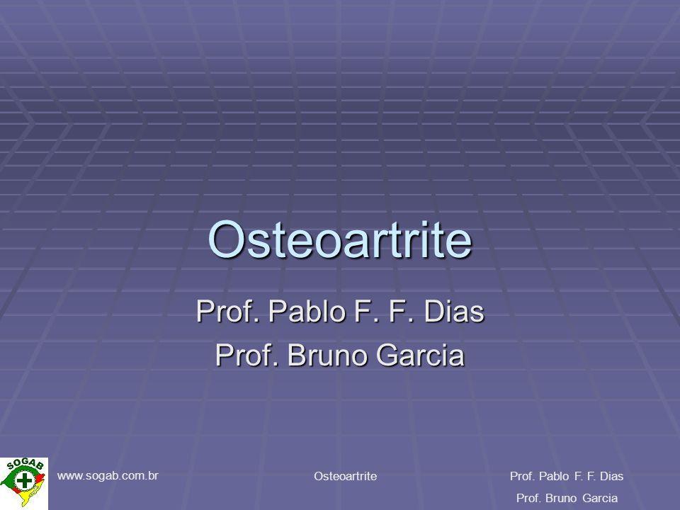www.sogab.com.br OsteoartriteProf. Pablo F. F. Dias Prof. Bruno Garcia Osteoartrite Prof. Pablo F. F. Dias Prof. Bruno Garcia