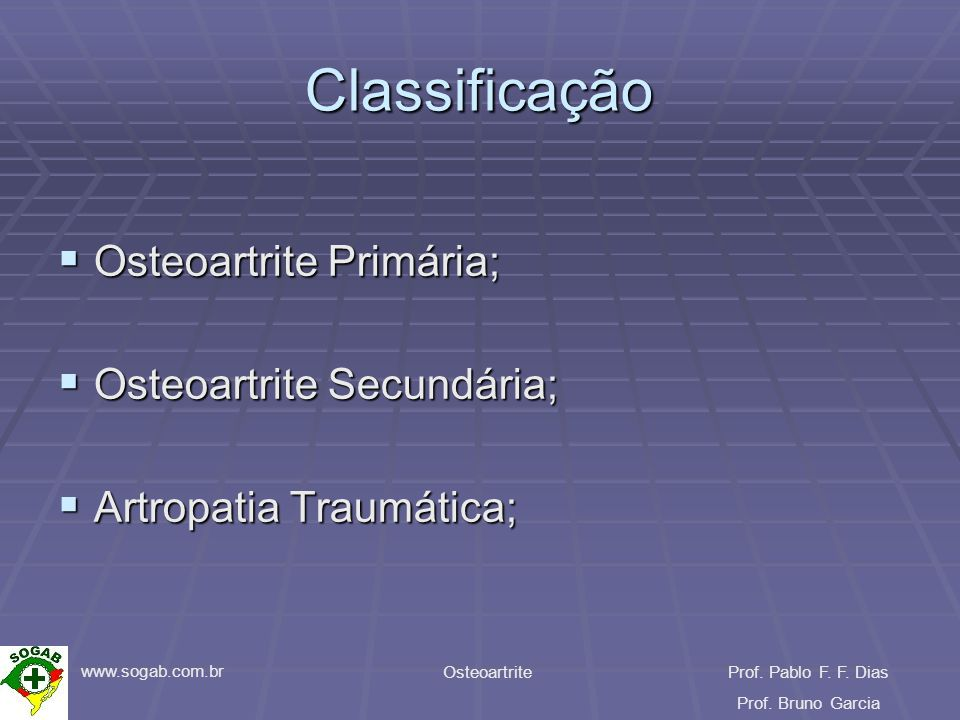 www.sogab.com.br OsteoartriteProf. Pablo F. F. Dias Prof. Bruno Garcia Classificação Osteoartrite Primária; Osteoartrite Primária; Osteoartrite Secund