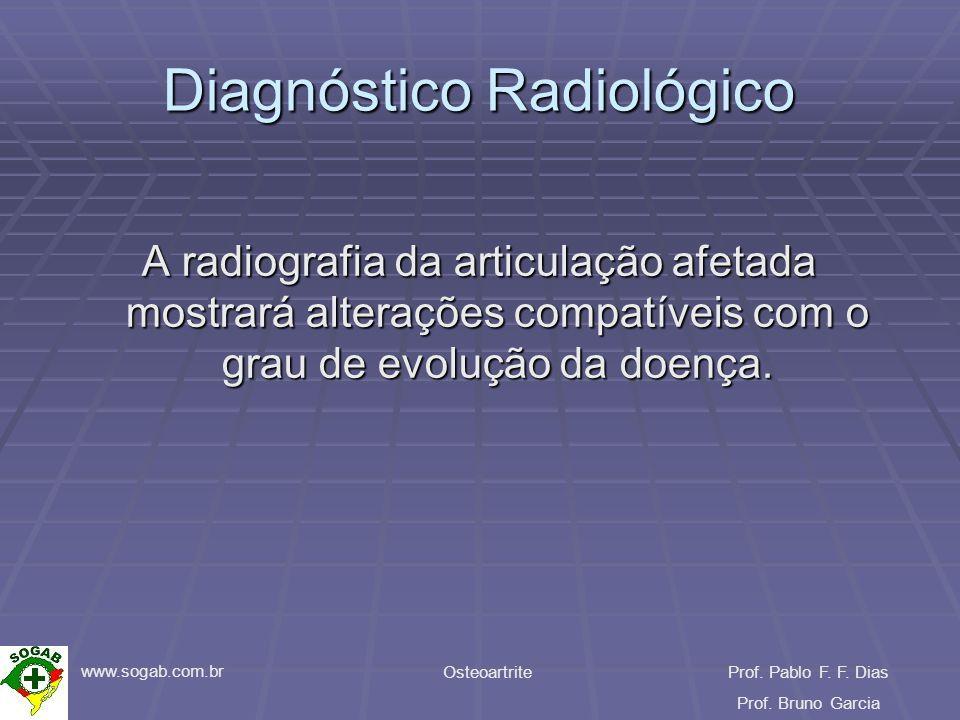 www.sogab.com.br OsteoartriteProf. Pablo F. F. Dias Prof. Bruno Garcia Diagnóstico Radiológico A radiografia da articulação afetada mostrará alteraçõe