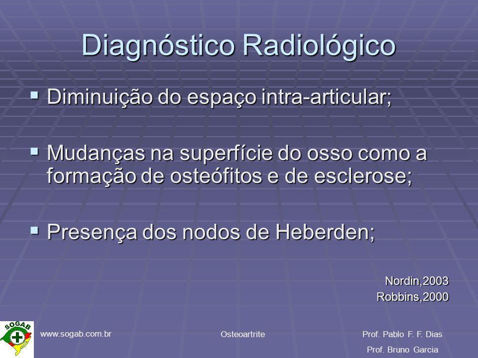 www.sogab.com.br OsteoartriteProf. Pablo F. F. Dias Prof. Bruno Garcia Diagnóstico Radiológico Diminuição do espaço intra-articular; Diminuição do esp