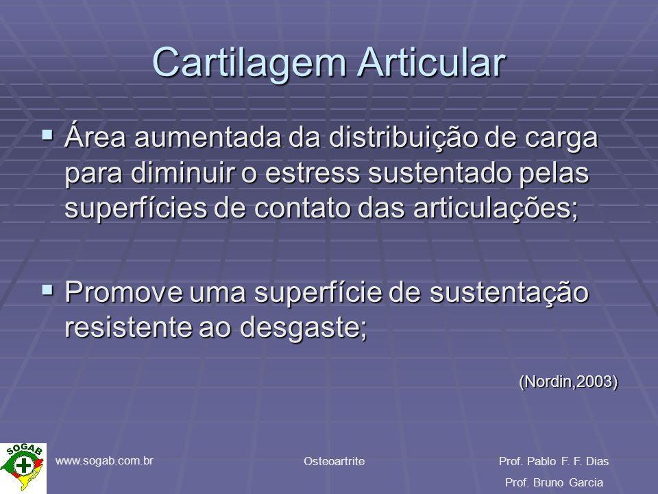 www.sogab.com.br OsteoartriteProf. Pablo F. F. Dias Prof. Bruno Garcia Cartilagem Articular Área aumentada da distribuição de carga para diminuir o es