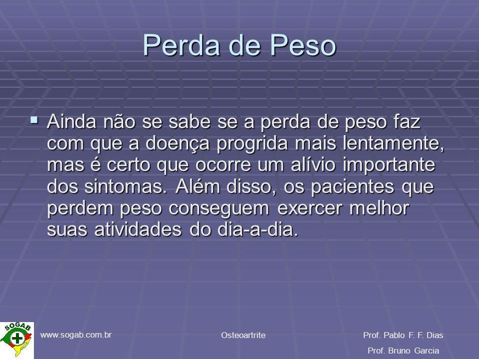 www.sogab.com.br OsteoartriteProf. Pablo F. F. Dias Prof. Bruno Garcia Perda de Peso Ainda não se sabe se a perda de peso faz com que a doença progrid