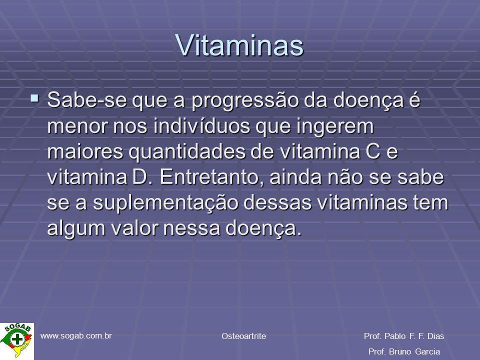 www.sogab.com.br OsteoartriteProf. Pablo F. F. Dias Prof. Bruno Garcia Vitaminas Sabe-se que a progressão da doença é menor nos indivíduos que ingerem