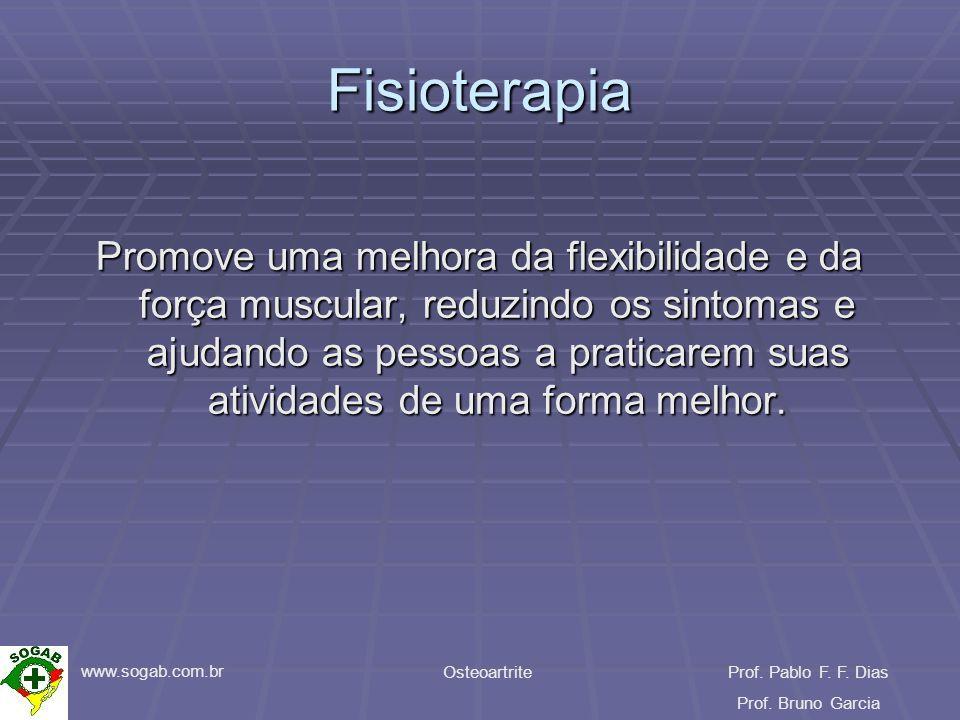 www.sogab.com.br OsteoartriteProf. Pablo F. F. Dias Prof. Bruno Garcia Fisioterapia Promove uma melhora da flexibilidade e da força muscular, reduzind