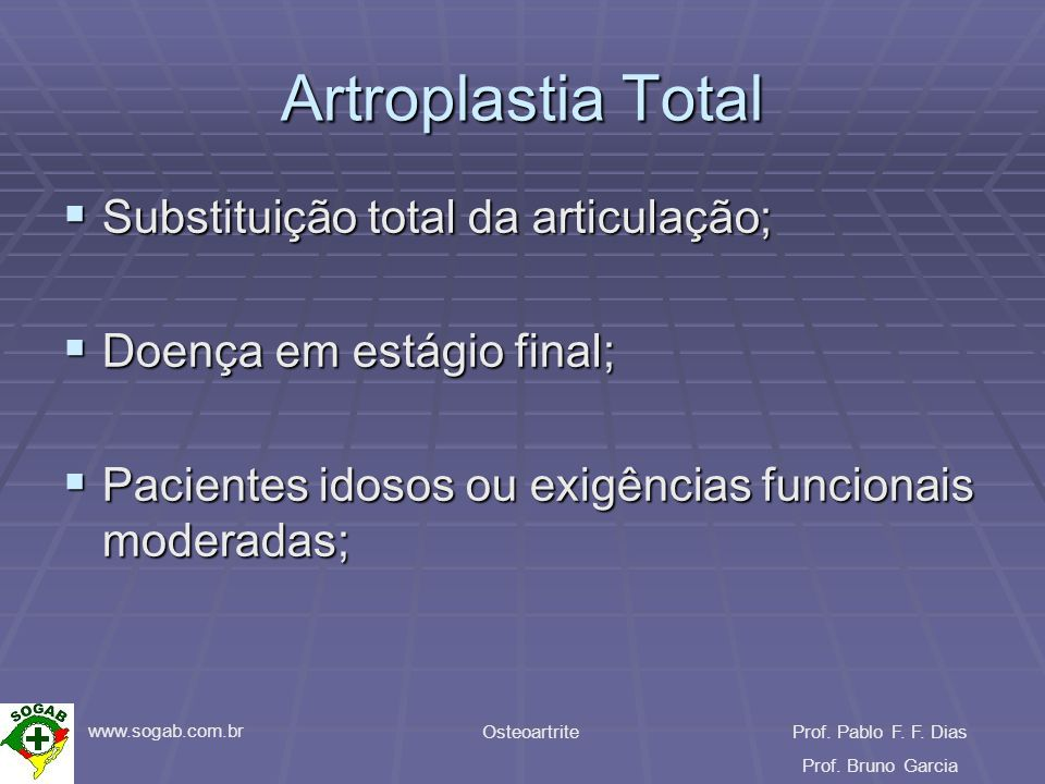www.sogab.com.br OsteoartriteProf. Pablo F. F. Dias Prof. Bruno Garcia Artroplastia Total Substituição total da articulação; Substituição total da art