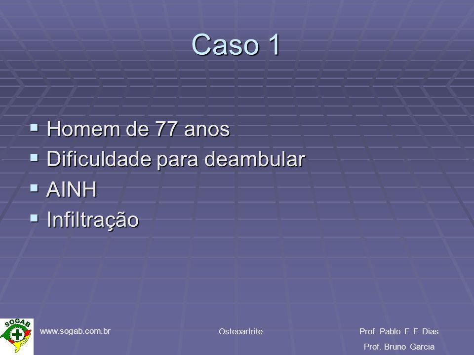 www.sogab.com.br OsteoartriteProf. Pablo F. F. Dias Prof. Bruno Garcia Caso 1 Homem de 77 anos Homem de 77 anos Dificuldade para deambular Dificuldade