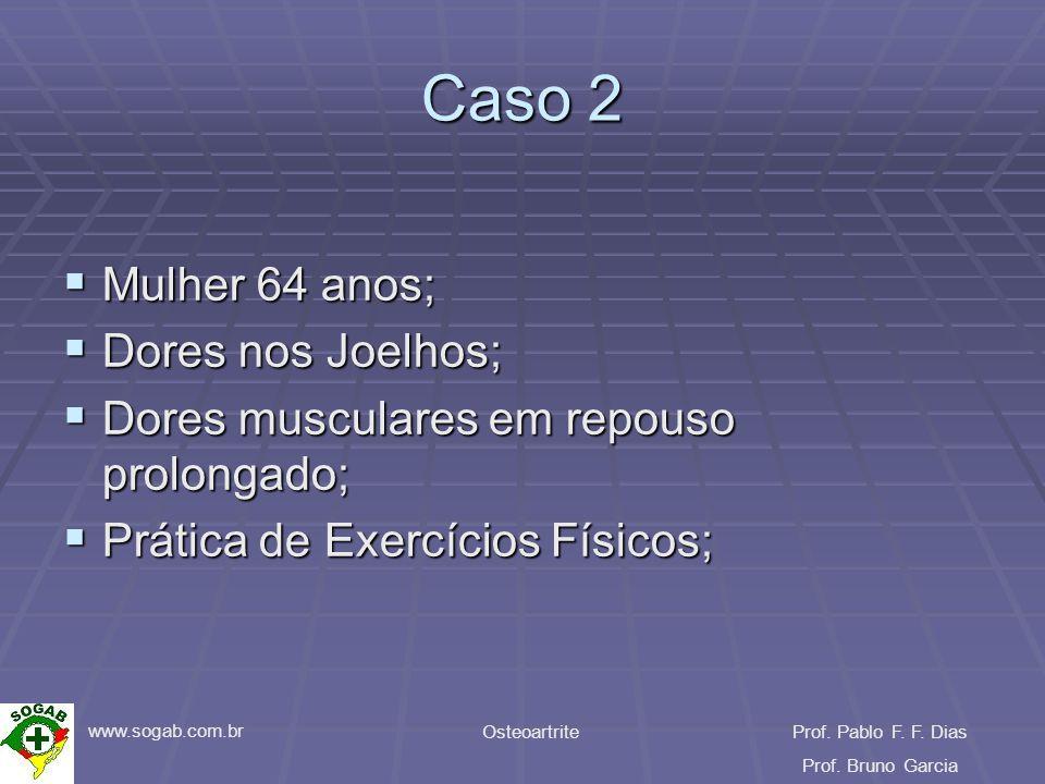 www.sogab.com.br OsteoartriteProf. Pablo F. F. Dias Prof. Bruno Garcia Caso 2 Mulher 64 anos; Mulher 64 anos; Dores nos Joelhos; Dores nos Joelhos; Do