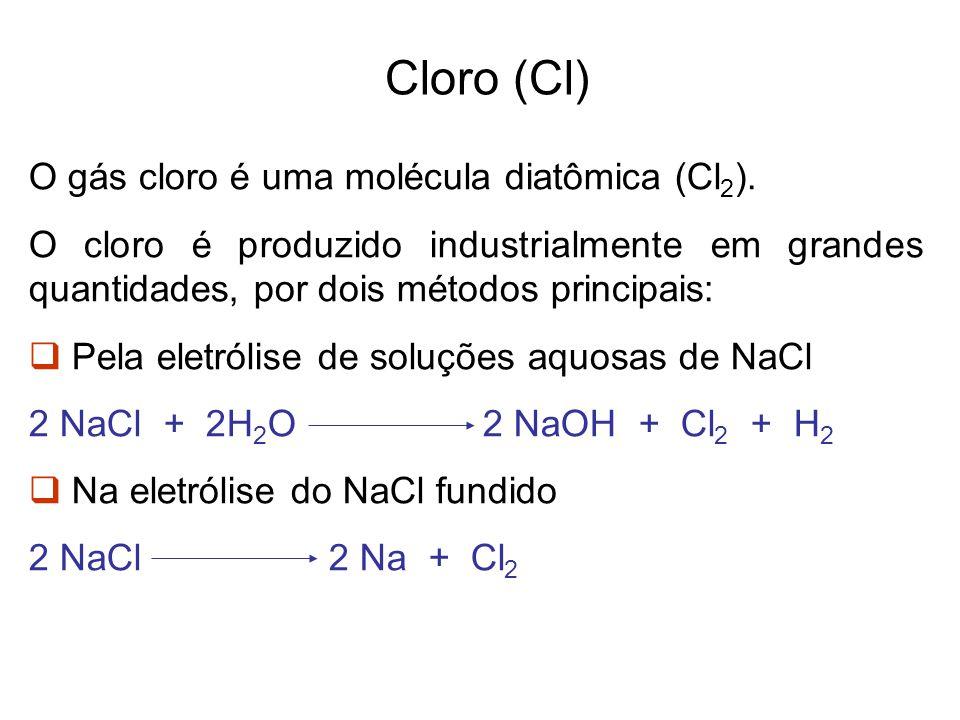 Cloro (Cl) O gás cloro é uma molécula diatômica (Cl 2 ). O cloro é produzido industrialmente em grandes quantidades, por dois métodos principais: Pela