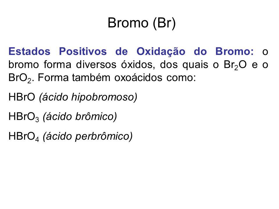Bromo (Br) Estados Positivos de Oxidação do Bromo: o bromo forma diversos óxidos, dos quais o Br 2 O e o BrO 2. Forma também oxoácidos como: HBrO (áci