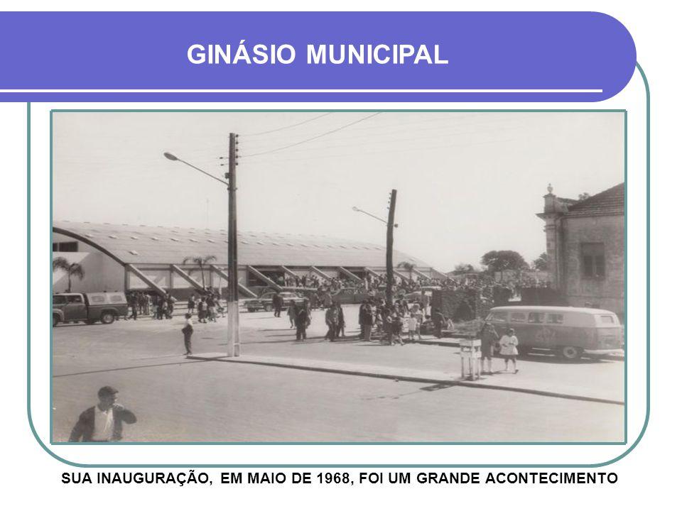 SUA INAUGURAÇÃO, EM MAIO DE 1968, FOI UM GRANDE ACONTECIMENTO GINÁSIO MUNICIPAL