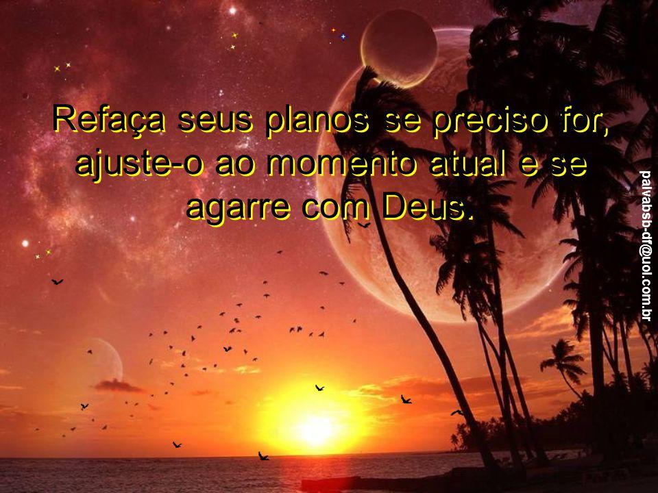 paivabsb-df@uol.com.br Sabendo que o mundo é construído por etapas, que tudo está em seu devido lugar e no devido momento certo, não abandone seus sonhos, não desistas de lutar pelo seu crescimento.