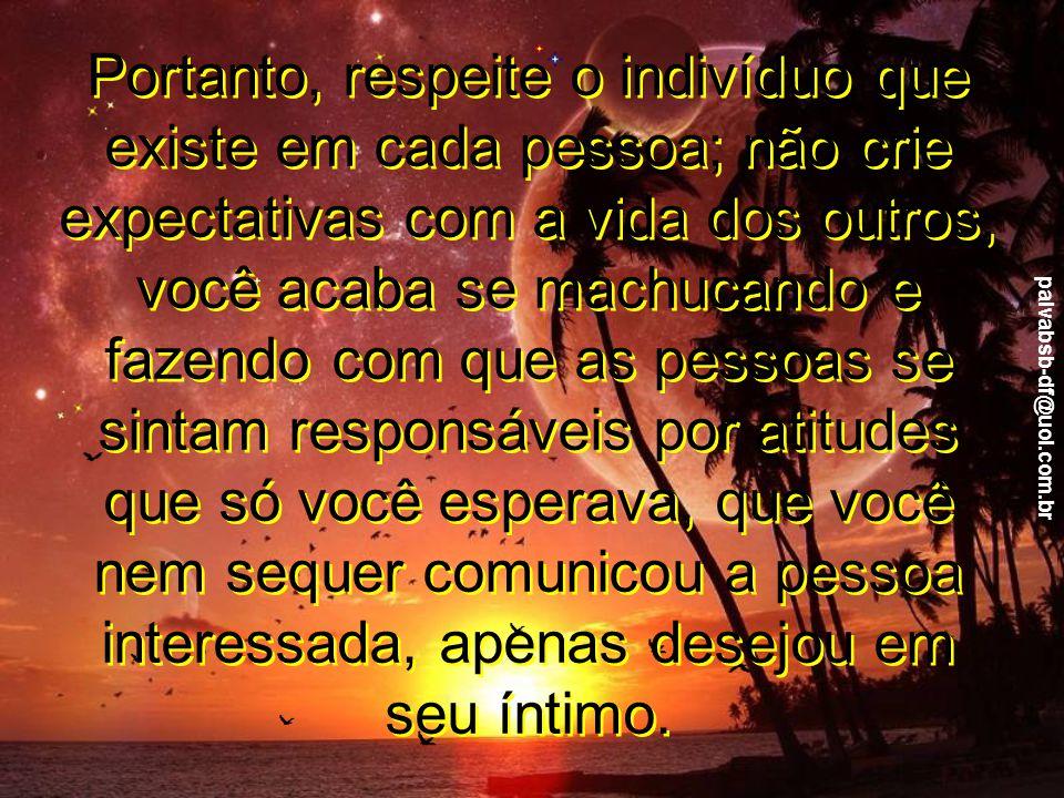 paivabsb-df@uol.com.br Não se assuste com as atitudes das pessoas que te cercam; nem sempre elas estão no seu melhor dia, e todos nós temos o direito de estarmos chateados ou até tristes e sem vontade de falar com ninguém.