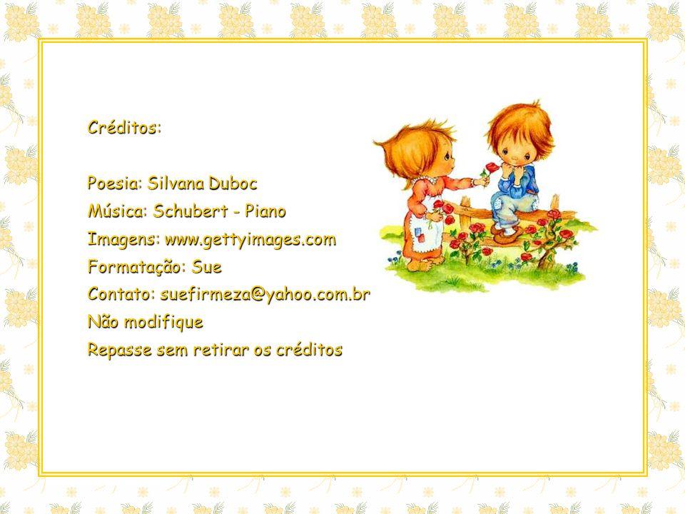 Créditos: Poesia: Silvana Duboc Música: Schubert - Piano Imagens: www.gettyimages.com Formatação: Sue Contato: suefirmeza@yahoo.com.br Não modifique Repasse sem retirar os créditos