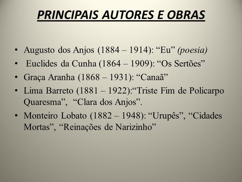 PRINCIPAIS AUTORES E OBRAS Augusto dos Anjos (1884 – 1914): Eu (poesia) Euclides da Cunha (1864 – 1909): Os Sertões Graça Aranha (1868 – 1931): Canaã