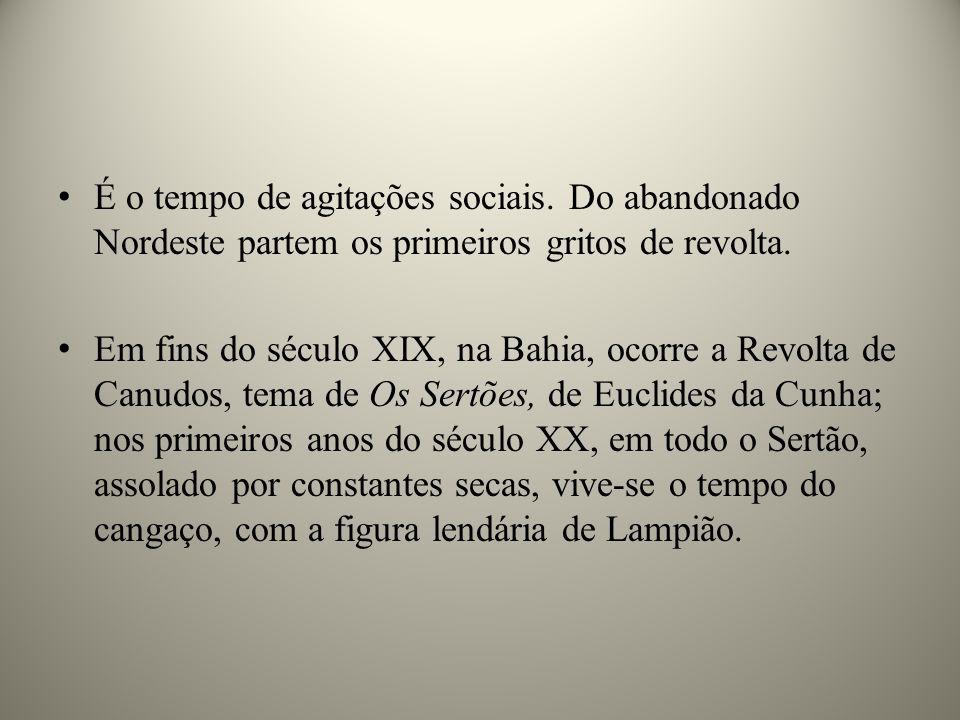 É o tempo de agitações sociais. Do abandonado Nordeste partem os primeiros gritos de revolta. Em fins do século XIX, na Bahia, ocorre a Revolta de Can