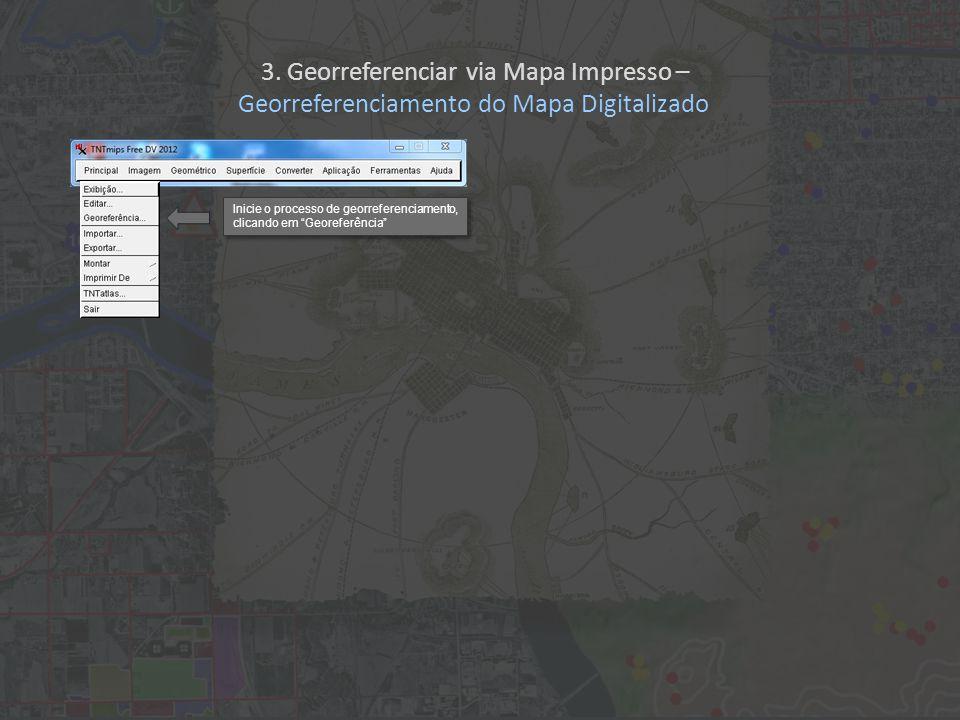 3. Georreferenciar via Mapa Impresso – Georreferenciamento do Mapa Digitalizado Inicie o processo de georreferenciamento, clicando em Georeferência