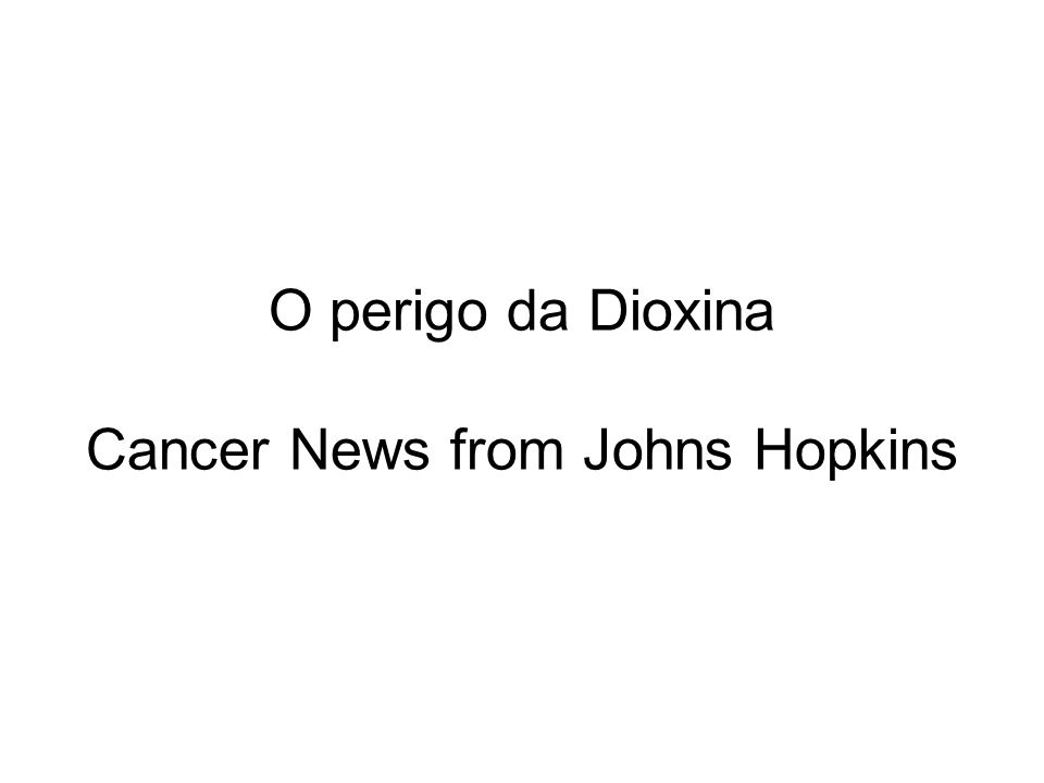 O perigo da Dioxina Cancer News from Johns Hopkins