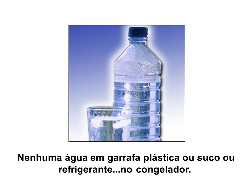 Nenhuma água em garrafa plástica ou suco ou refrigerante...no congelador.