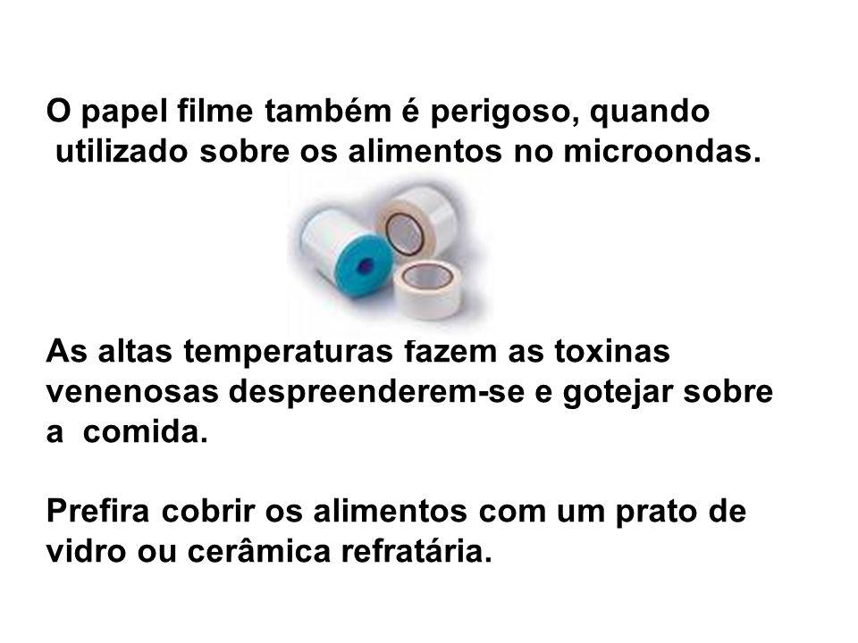 O papel filme também é perigoso, quando utilizado sobre os alimentos no microondas. As altas temperaturas fazem as toxinas venenosas despreenderem-se