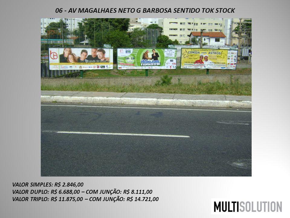06 - AV MAGALHAES NETO G BARBOSA SENTIDO TOK STOCK VALOR SIMPLES: R$ 2.846,00 VALOR DUPLO: R$ 6.688,00 – COM JUNÇÃO: R$ 8.111,00 VALOR TRIPLO: R$ 11.875,00 – COM JUNÇÃO: R$ 14.721,00