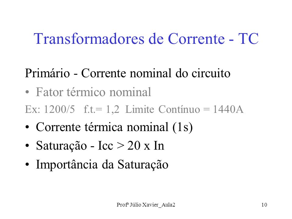 Profº Júlio Xavier_Aula210 Transformadores de Corrente - TC Primário - Corrente nominal do circuito Fator térmico nominal Ex: 1200/5 f.t.= 1,2 Limite Contínuo = 1440A Corrente térmica nominal (1s) Saturação - Icc > 20 x In Importância da Saturação