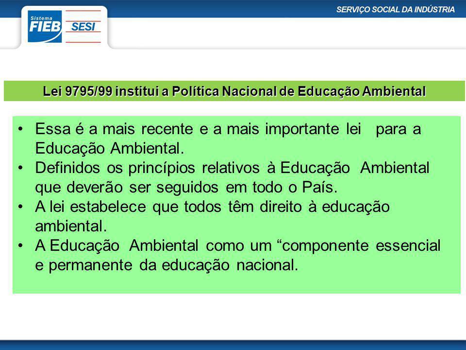 Lei 9795/99 institui a Política Nacional de Educação Ambiental Essa é a mais recente e a mais importante lei para a Educação Ambiental. Definidos os p