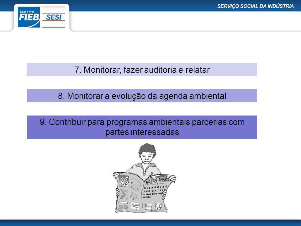 7. Monitorar, fazer auditoria e relatar 8. Monitorar a evolução da agenda ambiental 9. Contribuir para programas ambientais parcerias com partes inter