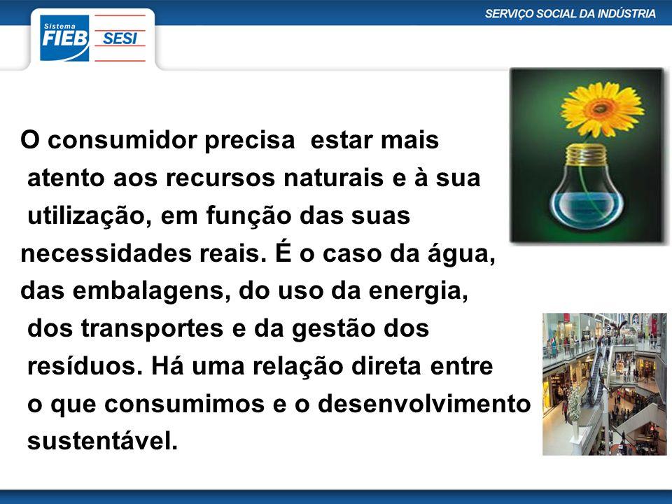 O consumidor precisa estar mais atento aos recursos naturais e à sua utilização, em função das suas necessidades reais. É o caso da água, das embalage