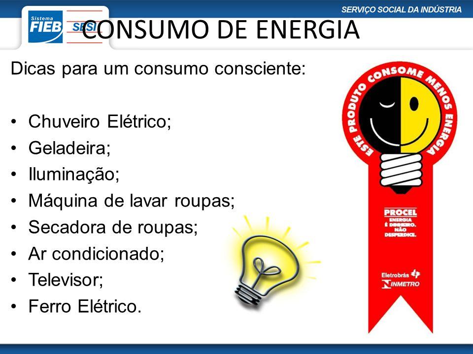 CONSUMO DE ENERGIA Dicas para um consumo consciente: Chuveiro Elétrico; Geladeira; Iluminação; Máquina de lavar roupas; Secadora de roupas; Ar condici