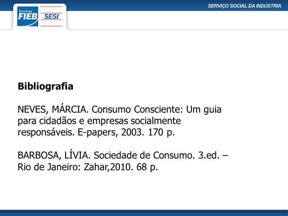 Bibliografia NEVES, MÁRCIA. Consumo Consciente: Um guia para cidadãos e empresas socialmente responsáveis. E-papers, 2003. 170 p. BARBOSA, LÍVIA. Soci