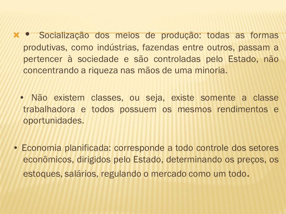 Socialização dos meios de produção: todas as formas produtivas, como indústrias, fazendas entre outros, passam a pertencer à sociedade e são controladas pelo Estado, não concentrando a riqueza nas mãos de uma minoria.