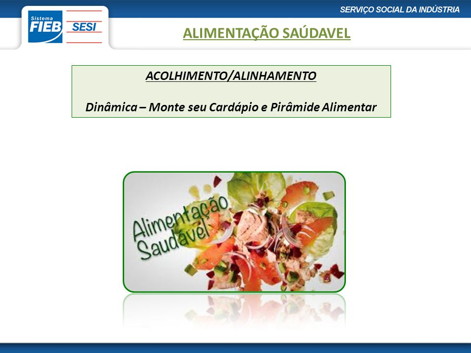 ACOLHIMENTO/ALINHAMENTO Dinâmica – Monte seu Cardápio e Pirâmide Alimentar