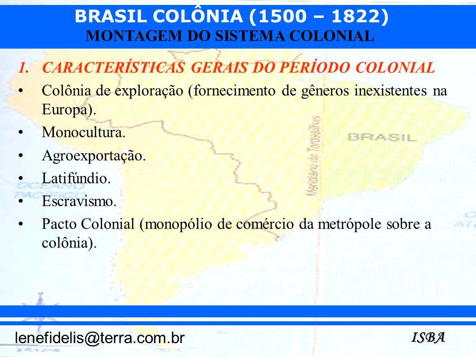 BRASIL COLÔNIA (1500 – 1822) ISBA lenefidelis@terra.com.br MONTAGEM DO SISTEMA COLONIAL 1.CARACTERÍSTICAS GERAIS DO PERÍODO COLONIAL Colônia de explor